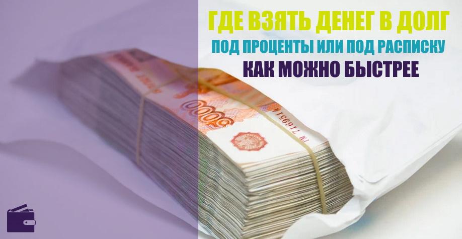 Где взять денег в долг под проценты или под расписку как можно быстрее?